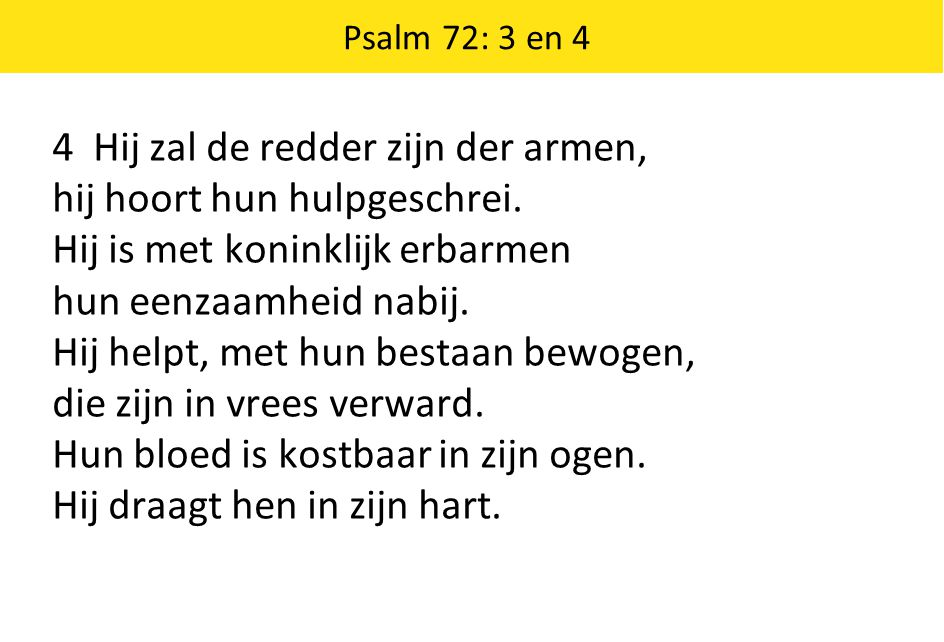 Psalm 72: 3 en 4 4 Hij zal de redder zijn der armen, hij hoort hun hulpgeschrei. Hij is met koninklijk erbarmen hun eenzaamheid nabij. Hij helpt, met