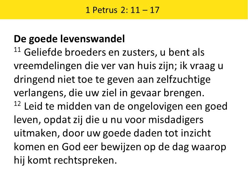 1 Petrus 2: 11 – 17 De goede levenswandel 11 Geliefde broeders en zusters, u bent als vreemdelingen die ver van huis zijn; ik vraag u dringend niet to