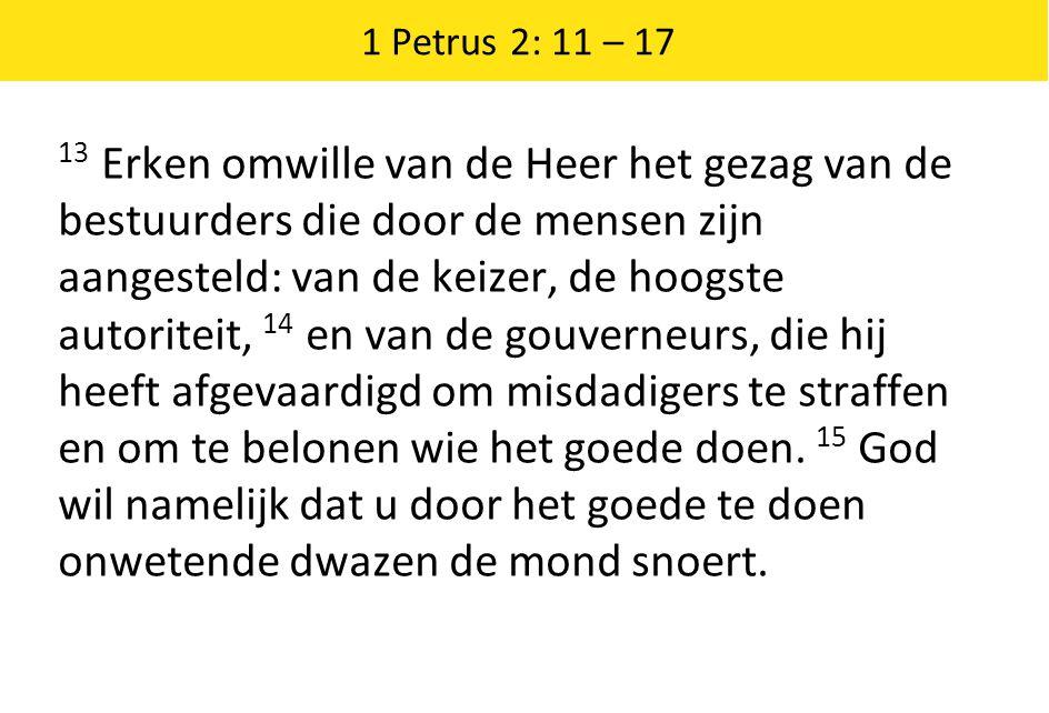 1 Petrus 2: 11 – 17 13 Erken omwille van de Heer het gezag van de bestuurders die door de mensen zijn aangesteld: van de keizer, de hoogste autoriteit