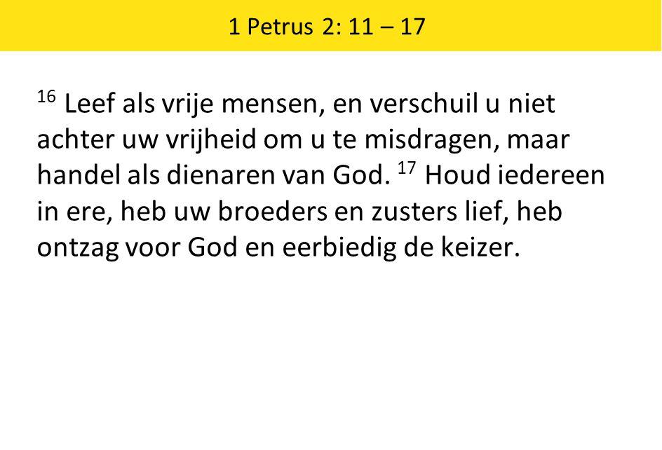 1 Petrus 2: 11 – 17 16 Leef als vrije mensen, en verschuil u niet achter uw vrijheid om u te misdragen, maar handel als dienaren van God. 17 Houd iede