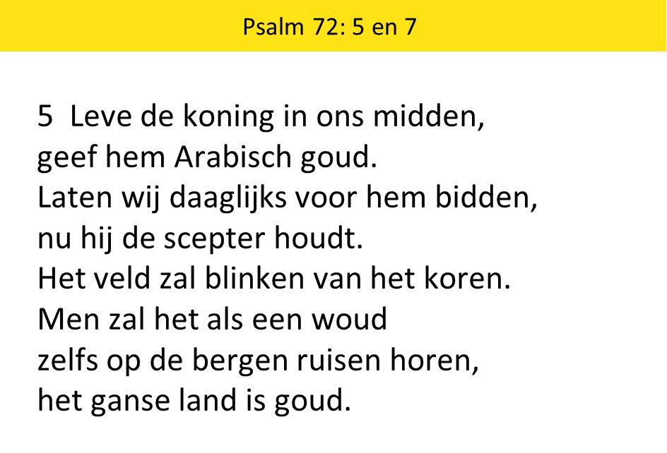 Psalm 72: 5 en 7 5 Leve de koning in ons midden, geef hem Arabisch goud. Laten wij daaglijks voor hem bidden, nu hij de scepter houdt. Het veld zal bl