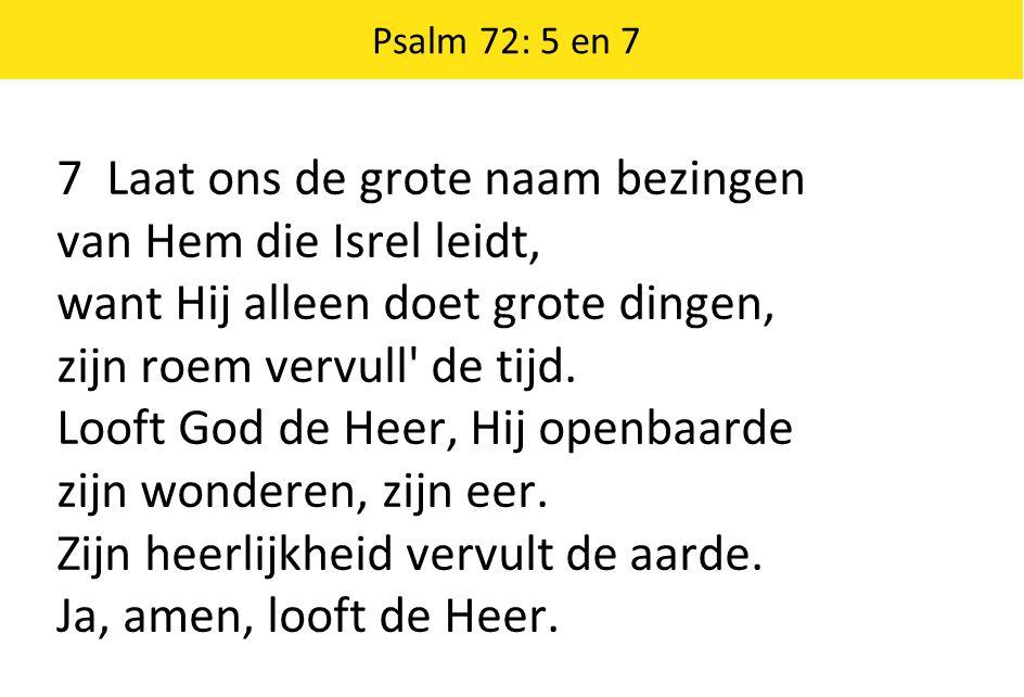 Psalm 72: 5 en 7 7 Laat ons de grote naam bezingen van Hem die Isrel leidt, want Hij alleen doet grote dingen, zijn roem vervull' de tijd. Looft God d