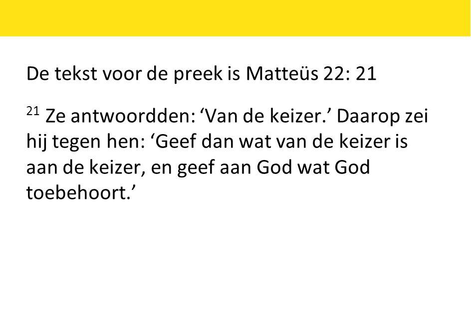 De tekst voor de preek is Matteüs 22: 21 21 Ze antwoordden: 'Van de keizer.' Daarop zei hij tegen hen: 'Geef dan wat van de keizer is aan de keizer, e