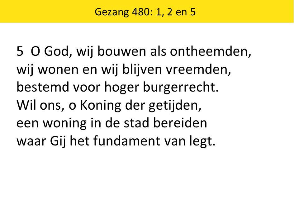 5 O God, wij bouwen als ontheemden, wij wonen en wij blijven vreemden, bestemd voor hoger burgerrecht. Wil ons, o Koning der getijden, een woning in d