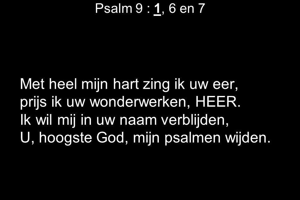 Psalm 9 : 1, 6 en 7 Met heel mijn hart zing ik uw eer, prijs ik uw wonderwerken, HEER. Ik wil mij in uw naam verblijden, U, hoogste God, mijn psalmen