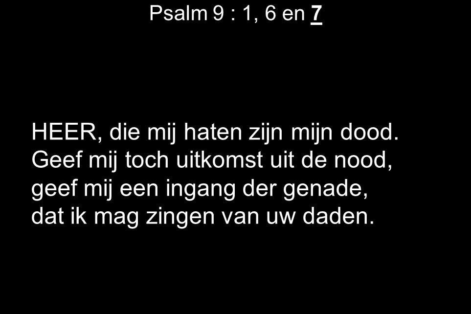 Psalm 9 : 1, 6 en 7 HEER, die mij haten zijn mijn dood. Geef mij toch uitkomst uit de nood, geef mij een ingang der genade, dat ik mag zingen van uw d