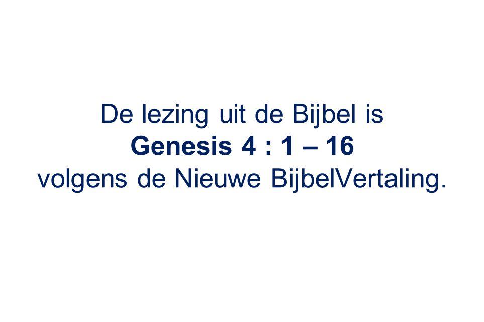 De lezing uit de Bijbel is Genesis 4 : 1 – 16 volgens de Nieuwe BijbelVertaling.