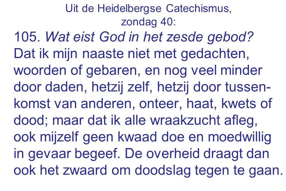 Uit de Heidelbergse Catechismus, zondag 40: 105. Wat eist God in het zesde gebod? Dat ik mijn naaste niet met gedachten, woorden of gebaren, en nog ve