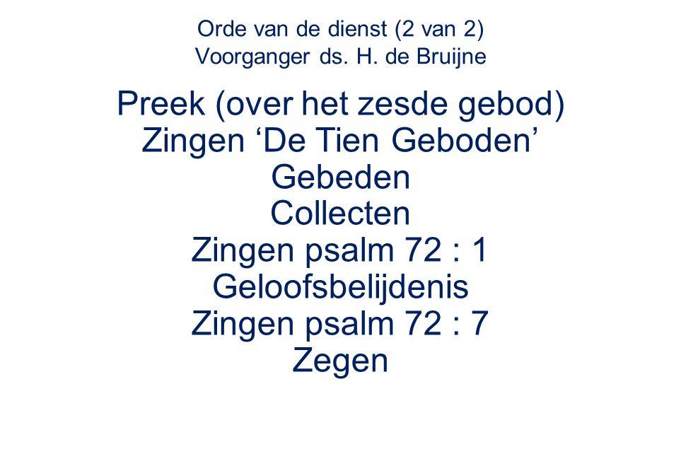 Orde van de dienst (2 van 2) Voorganger ds. H. de Bruijne Preek (over het zesde gebod) Zingen 'De Tien Geboden' Gebeden Collecten Zingen psalm 72 : 1