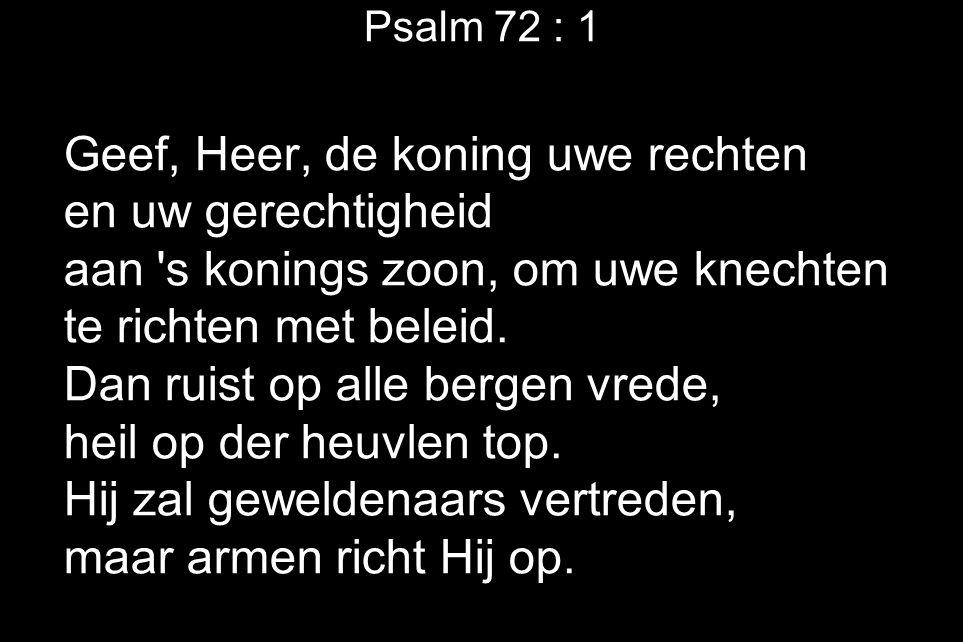 Psalm 72 : 1 Geef, Heer, de koning uwe rechten en uw gerechtigheid aan 's konings zoon, om uwe knechten te richten met beleid. Dan ruist op alle berge