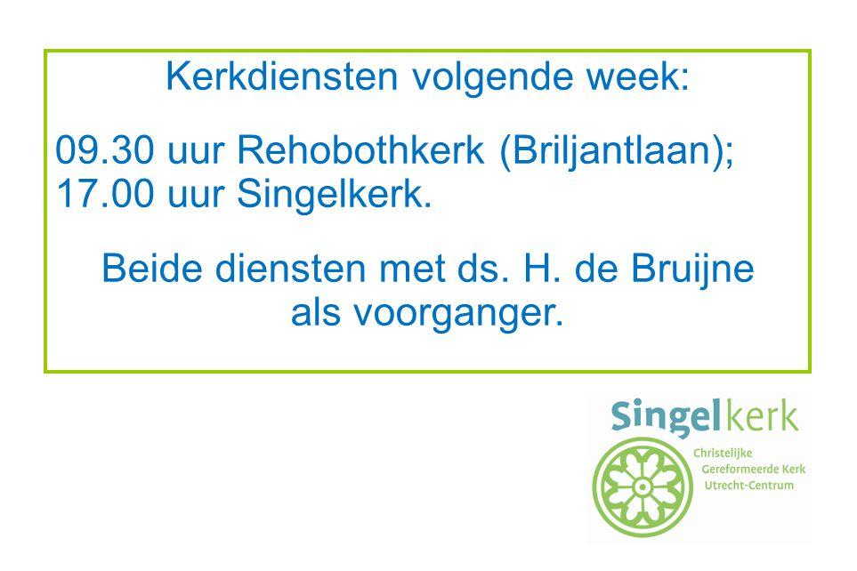 Kerkdiensten volgende week: 09.30 uur Rehobothkerk (Briljantlaan); 17.00 uur Singelkerk. Beide diensten met ds. H. de Bruijne als voorganger.