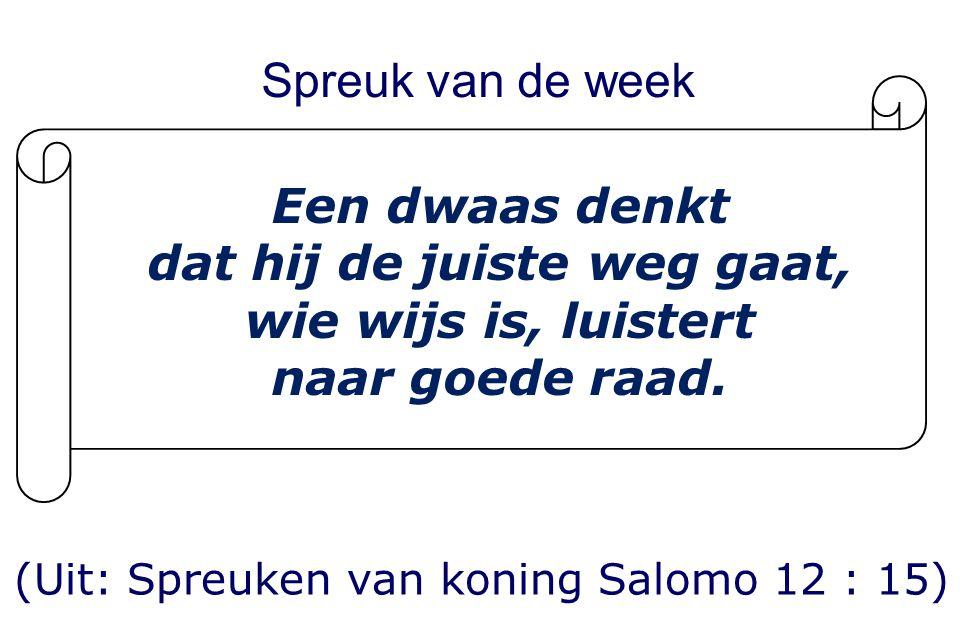Spreuk van de week (Uit: Spreuken van koning Salomo 12 : 15) Een dwaas denkt dat hij de juiste weg gaat, wie wijs is, luistert naar goede raad.