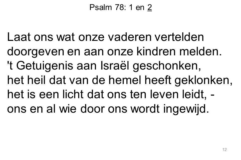 Psalm 78: 1 en 2 Laat ons wat onze vaderen vertelden doorgeven en aan onze kindren melden. 't Getuigenis aan Israël geschonken, het heil dat van de he
