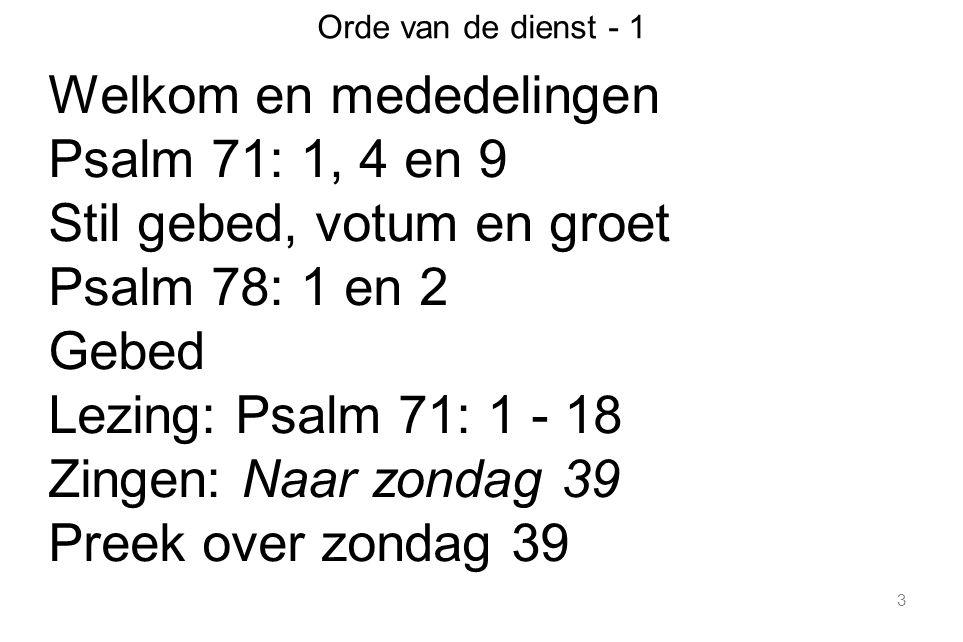 3 Orde van de dienst - 1 Welkom en mededelingen Psalm 71: 1, 4 en 9 Stil gebed, votum en groet Psalm 78: 1 en 2 Gebed Lezing: Psalm 71: 1 - 18 Zingen:
