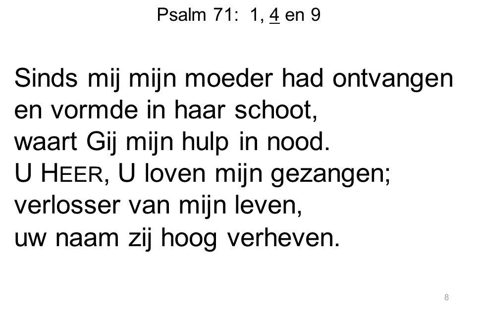 Psalm 71: 1, 4 en 9 Sinds mij mijn moeder had ontvangen en vormde in haar schoot, waart Gij mijn hulp in nood. U H EER, U loven mijn gezangen; verloss