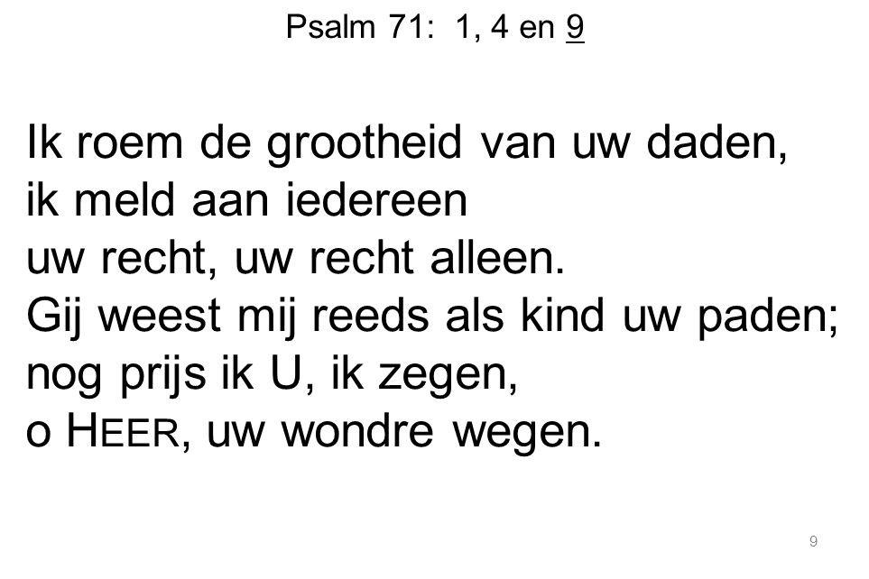 Psalm 71: 1, 4 en 9 Ik roem de grootheid van uw daden, ik meld aan iedereen uw recht, uw recht alleen. Gij weest mij reeds als kind uw paden; nog prij