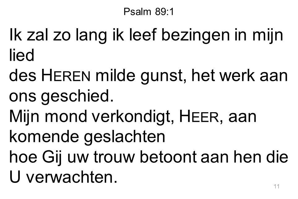 Psalm 89:1 Ik zal zo lang ik leef bezingen in mijn lied des H EREN milde gunst, het werk aan ons geschied. Mijn mond verkondigt, H EER, aan komende ge