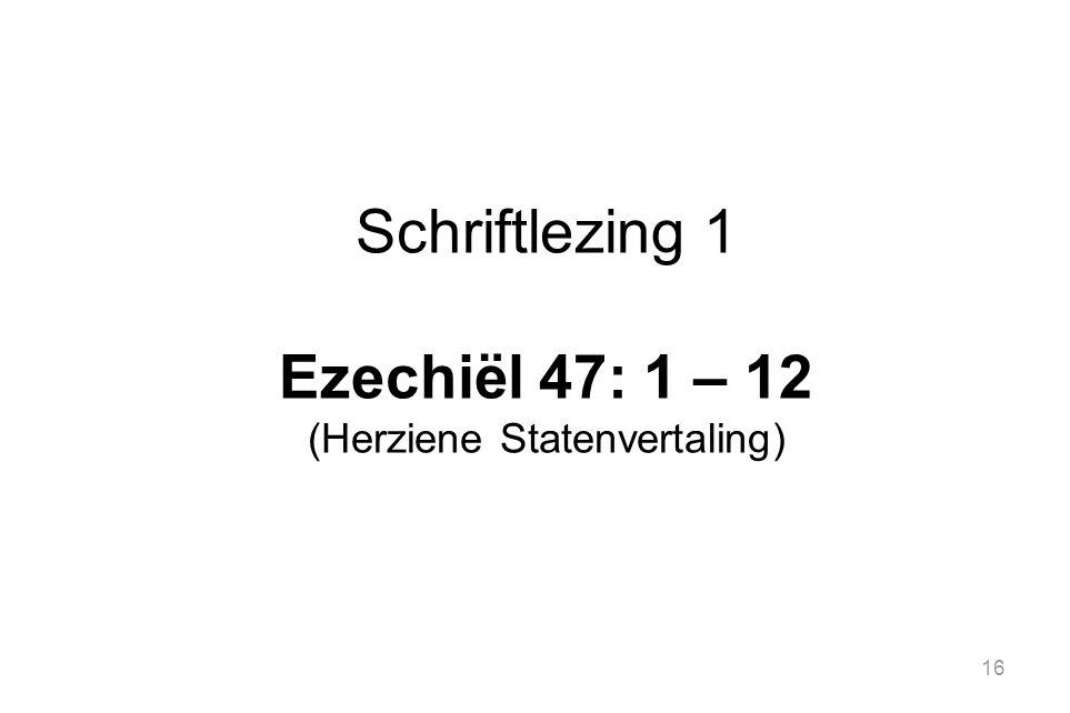 16 Schriftlezing 1 Ezechiël 47: 1 – 12 (Herziene Statenvertaling)
