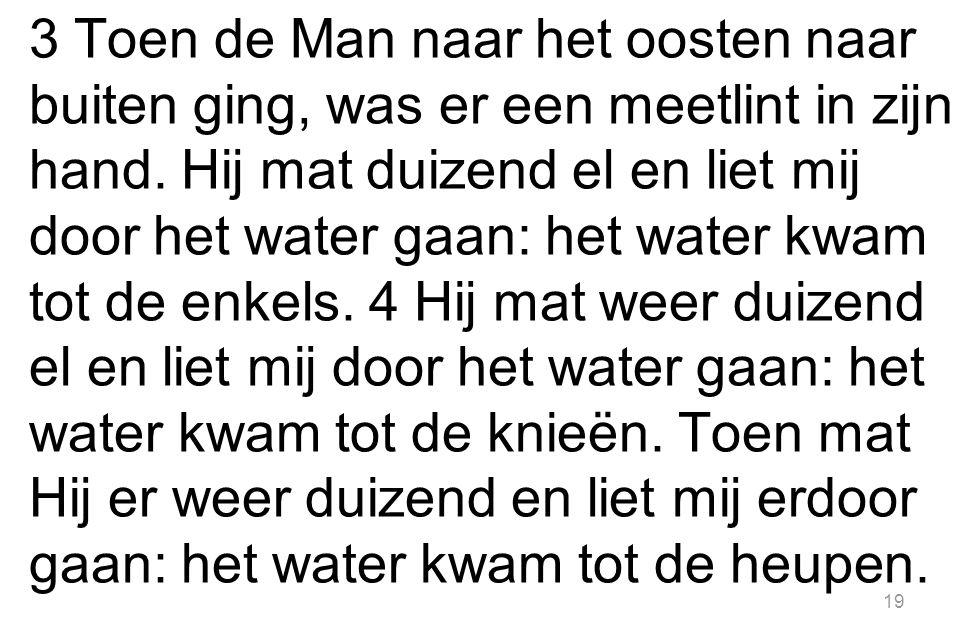 19 3 Toen de Man naar het oosten naar buiten ging, was er een meetlint in zijn hand. Hij mat duizend el en liet mij door het water gaan: het water kwa