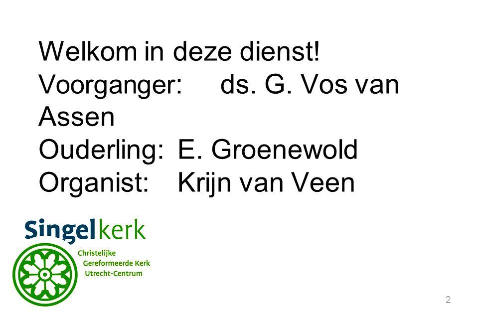 2 Welkom in deze dienst! Voorganger :ds. G. Vos van Assen Ouderling:E. Groenewold Organist: Krijn van Veen