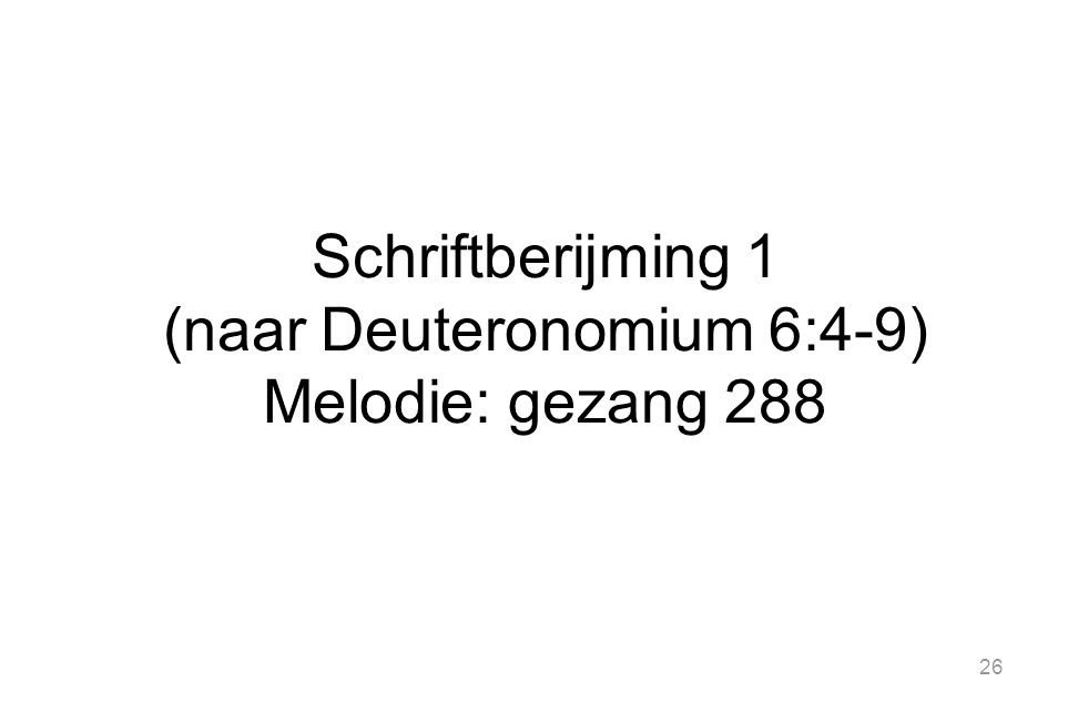 26 Schriftberijming 1 (naar Deuteronomium 6:4-9) Melodie: gezang 288