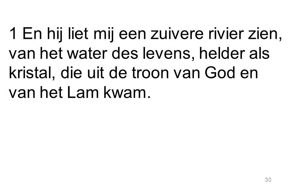 1 En hij liet mij een zuivere rivier zien, van het water des levens, helder als kristal, die uit de troon van God en van het Lam kwam. 30