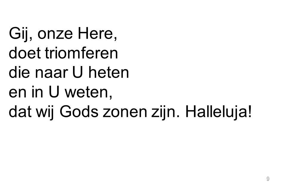 9 Gij, onze Here, doet triomferen die naar U heten en in U weten, dat wij Gods zonen zijn. Halleluja!