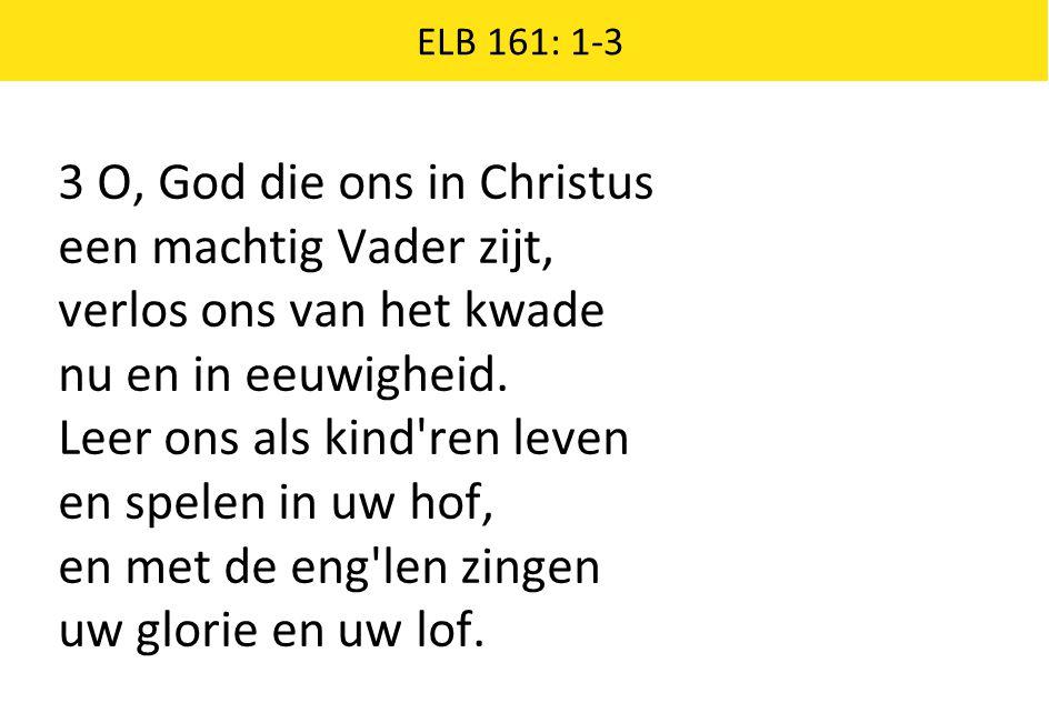 3 O, God die ons in Christus een machtig Vader zijt, verlos ons van het kwade nu en in eeuwigheid. Leer ons als kind'ren leven en spelen in uw hof, en