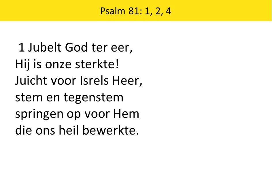 1 Jubelt God ter eer, Hij is onze sterkte! Juicht voor Isrels Heer, stem en tegenstem springen op voor Hem die ons heil bewerkte. Psalm 81: 1, 2, 4