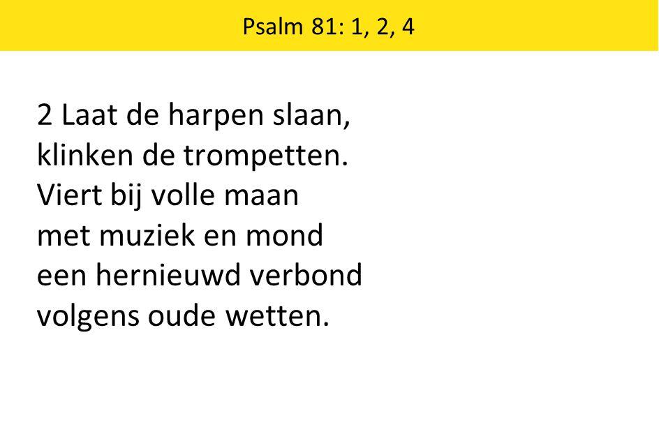 2 Laat de harpen slaan, klinken de trompetten. Viert bij volle maan met muziek en mond een hernieuwd verbond volgens oude wetten. Psalm 81: 1, 2, 4