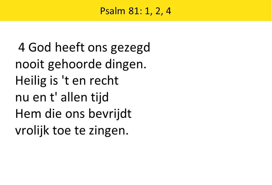 4 God heeft ons gezegd nooit gehoorde dingen. Heilig is 't en recht nu en t' allen tijd Hem die ons bevrijdt vrolijk toe te zingen. Psalm 81: 1, 2, 4