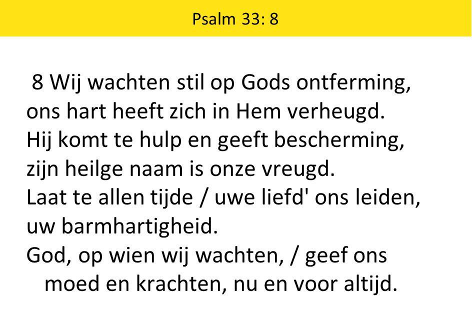 8 Wij wachten stil op Gods ontferming, ons hart heeft zich in Hem verheugd. Hij komt te hulp en geeft bescherming, zijn heilge naam is onze vreugd. La