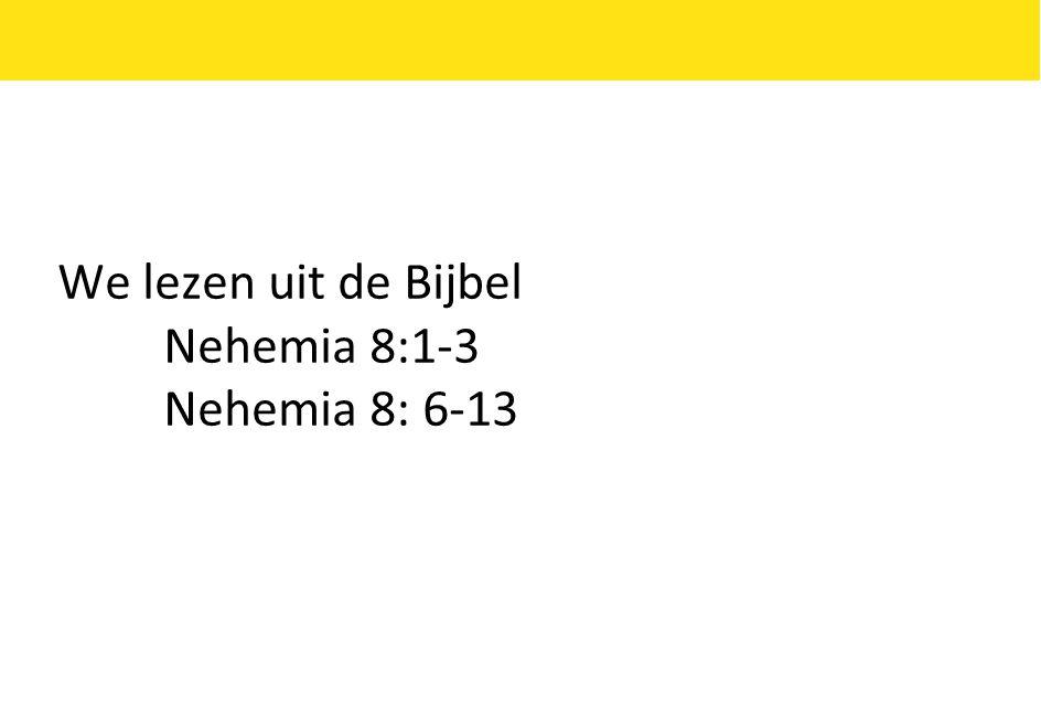 We lezen uit de Bijbel Nehemia 8:1-3 Nehemia 8: 6-13