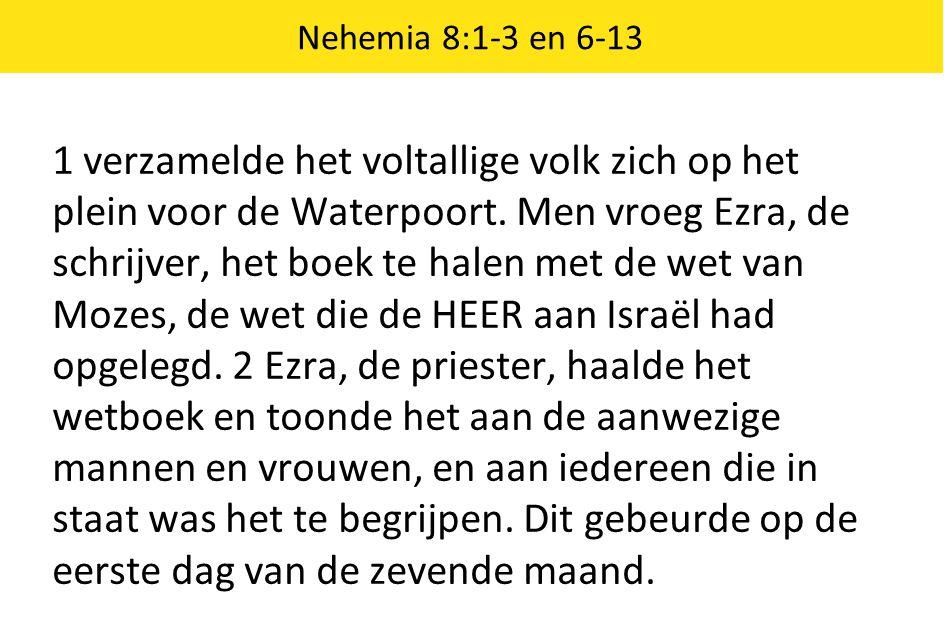 Nehemia 8:1-3 en 6-13 1 verzamelde het voltallige volk zich op het plein voor de Waterpoort. Men vroeg Ezra, de schrijver, het boek te halen met de we
