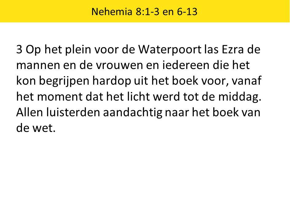 Nehemia 8:1-3 en 6-13 3 Op het plein voor de Waterpoort las Ezra de mannen en de vrouwen en iedereen die het kon begrijpen hardop uit het boek voor, v