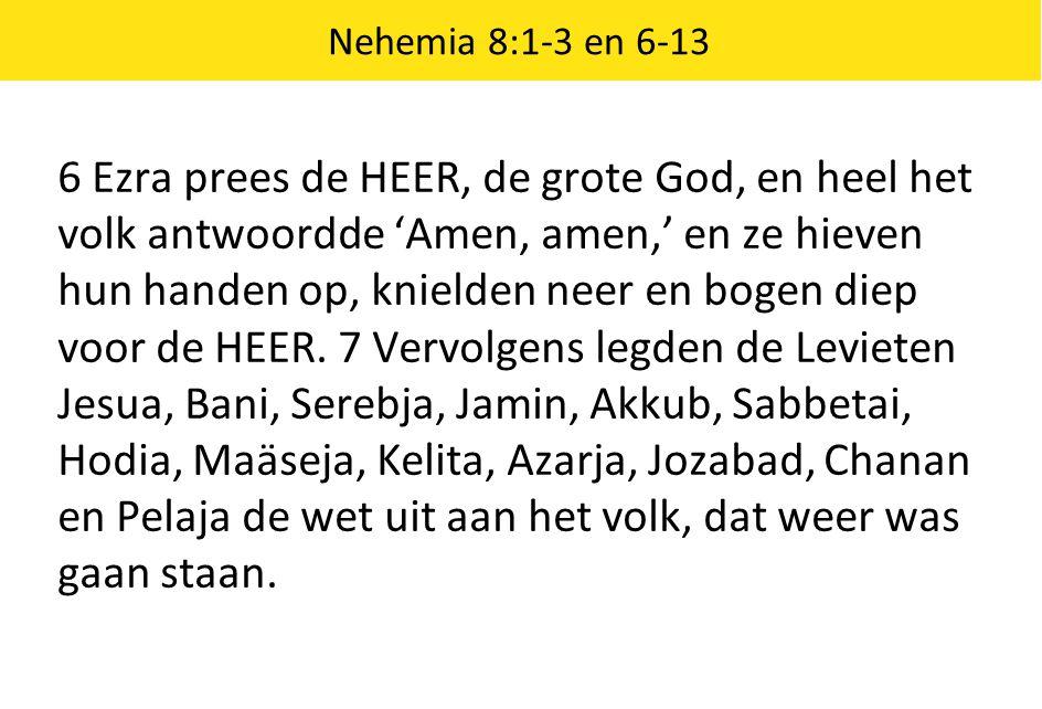 Nehemia 8:1-3 en 6-13 6 Ezra prees de HEER, de grote God, en heel het volk antwoordde 'Amen, amen,' en ze hieven hun handen op, knielden neer en bogen