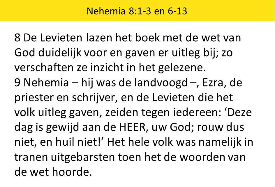 Nehemia 8:1-3 en 6-13 8 De Levieten lazen het boek met de wet van God duidelijk voor en gaven er uitleg bij; zo verschaften ze inzicht in het gelezene
