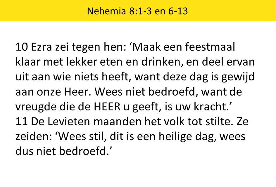 Nehemia 8:1-3 en 6-13 10 Ezra zei tegen hen: 'Maak een feestmaal klaar met lekker eten en drinken, en deel ervan uit aan wie niets heeft, want deze da