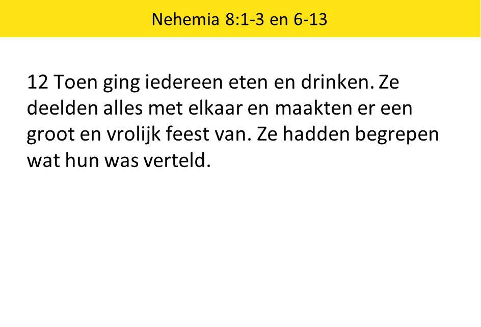 Nehemia 8:1-3 en 6-13 12 Toen ging iedereen eten en drinken. Ze deelden alles met elkaar en maakten er een groot en vrolijk feest van. Ze hadden begre