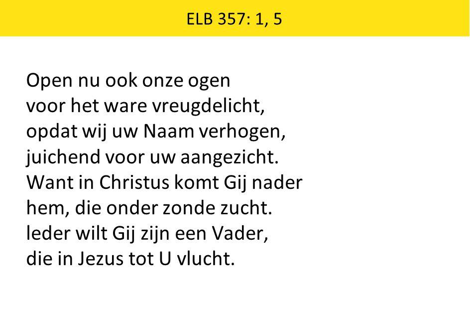 ELB 357: 1, 5 Open nu ook onze ogen voor het ware vreugdelicht, opdat wij uw Naam verhogen, juichend voor uw aangezicht. Want in Christus komt Gij nad
