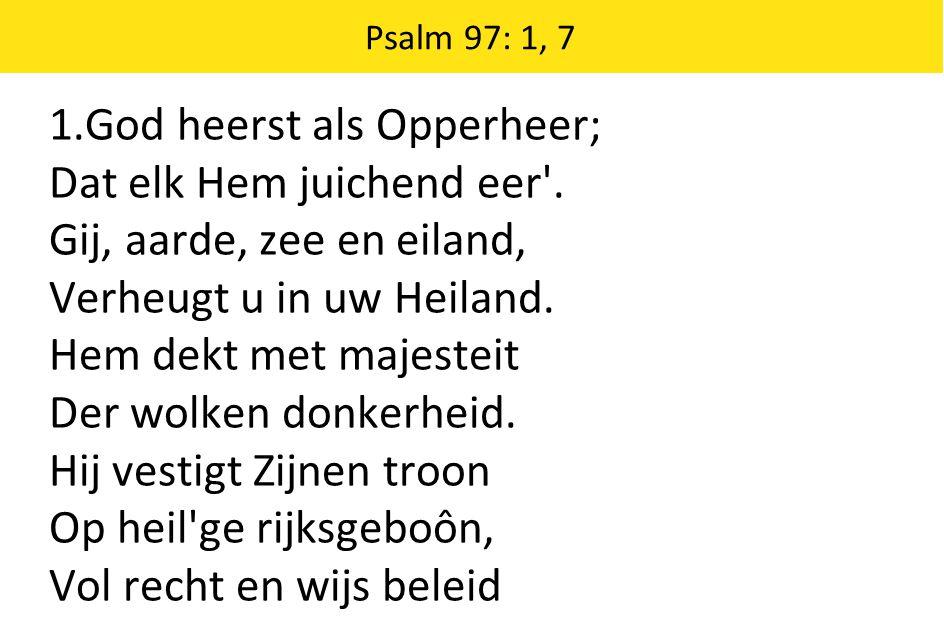 Psalm 97: 1, 7 1.God heerst als Opperheer; Dat elk Hem juichend eer'. Gij, aarde, zee en eiland, Verheugt u in uw Heiland. Hem dekt met majesteit Der