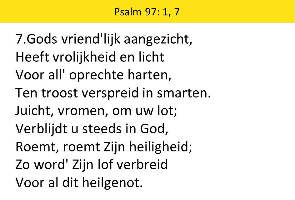 Psalm 97: 1, 7 7.Gods vriend'lijk aangezicht, Heeft vrolijkheid en licht Voor all' oprechte harten, Ten troost verspreid in smarten. Juicht, vromen, o