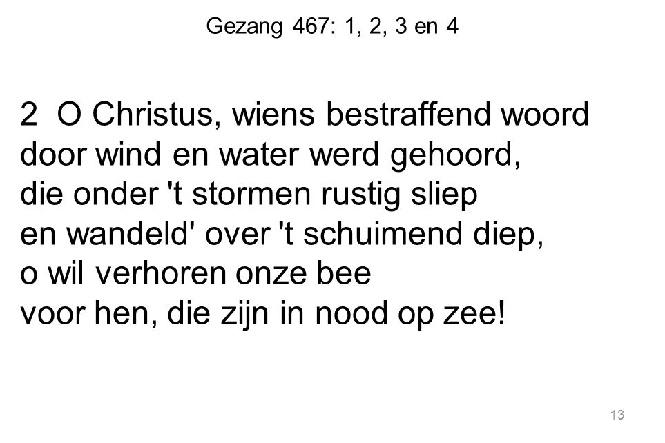 Gezang 467: 1, 2, 3 en 4 2 O Christus, wiens bestraffend woord door wind en water werd gehoord, die onder 't stormen rustig sliep en wandeld' over 't