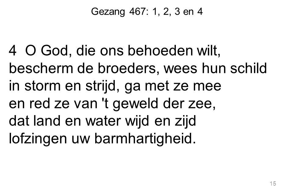Gezang 467: 1, 2, 3 en 4 4 O God, die ons behoeden wilt, bescherm de broeders, wees hun schild in storm en strijd, ga met ze mee en red ze van 't gewe
