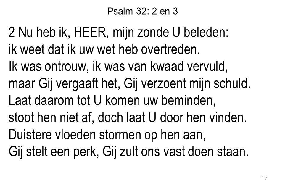 Psalm 32: 2 en 3 2 Nu heb ik, HEER, mijn zonde U beleden: ik weet dat ik uw wet heb overtreden. Ik was ontrouw, ik was van kwaad vervuld, maar Gij ver