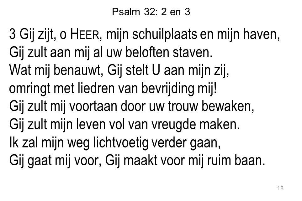 Psalm 32: 2 en 3 3 Gij zijt, o H EER, mijn schuilplaats en mijn haven, Gij zult aan mij al uw beloften staven. Wat mij benauwt, Gij stelt U aan mijn z
