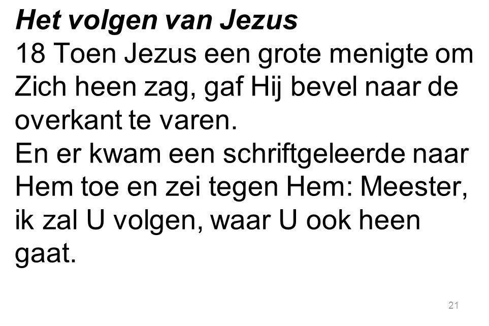 21 Het volgen van Jezus 18 Toen Jezus een grote menigte om Zich heen zag, gaf Hij bevel naar de overkant te varen. En er kwam een schriftgeleerde naar