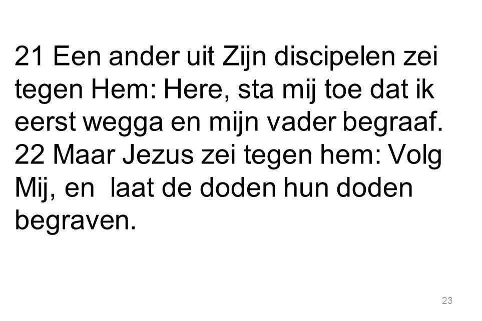23 21 Een ander uit Zijn discipelen zei tegen Hem: Here, sta mij toe dat ik eerst wegga en mijn vader begraaf. 22 Maar Jezus zei tegen hem: Volg Mij,
