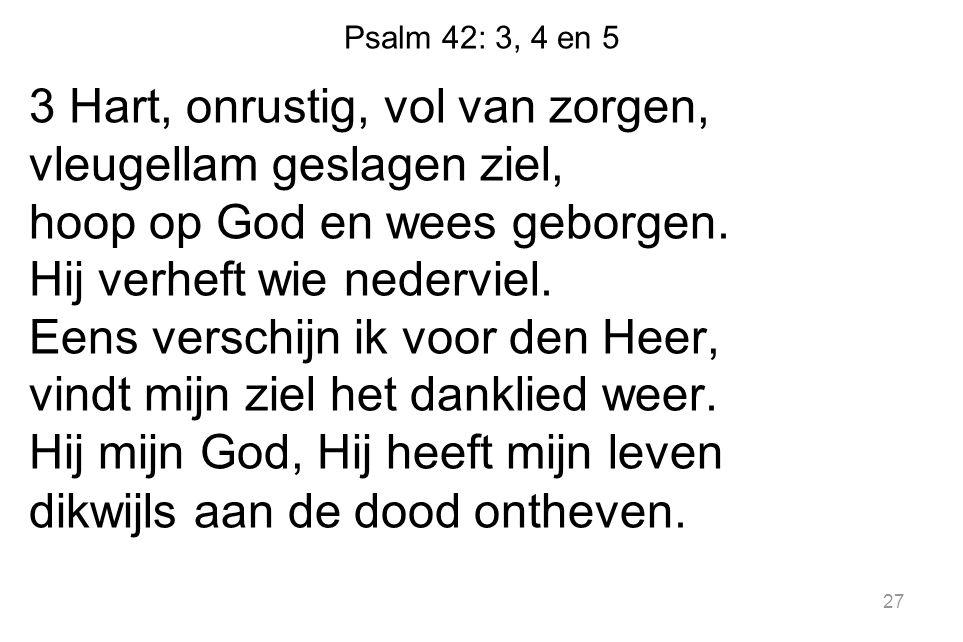 Psalm 42: 3, 4 en 5 3 Hart, onrustig, vol van zorgen, vleugellam geslagen ziel, hoop op God en wees geborgen. Hij verheft wie nederviel. Eens verschij