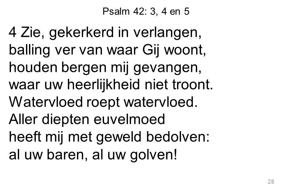 Psalm 42: 3, 4 en 5 4 Zie, gekerkerd in verlangen, balling ver van waar Gij woont, houden bergen mij gevangen, waar uw heerlijkheid niet troont. Water